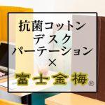 【感染防止アイテム新企画】抗菌コットンデスクパーテーション×富士金梅®のご紹介